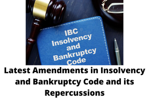 LATEST AMENDMENTS IN INSOLVENCY AND BANKRUPTCY CODE AND ITS REPERCUSSIONS