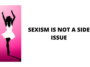 SEXISM IS NOT A SIDE ISSUE