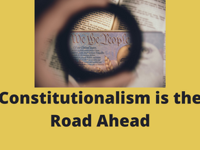 CONSTITUTIONALISM IS THE ROAD AHEAD