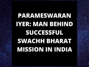 PARAMESWARAN IYER: MAN BEHIND SUCCESSFUL SWACHH BHARAT MISSION IN INDIA