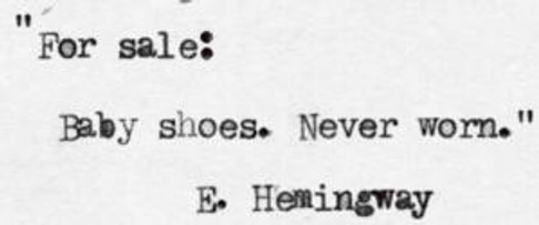 Hemingway won a bet that he could write a six-word story that would make anyone who read it felt like crying. This is it.