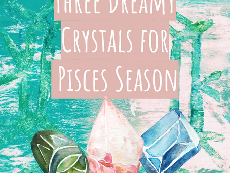 Three Crystals for Pisces Season
