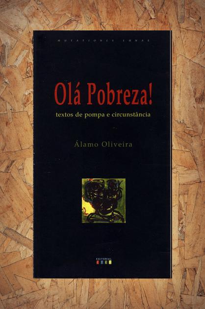 Olá, pobreza! : textos de pompa e circunstância / Álamo Oliveira. - Ponta Delgada : Éter, D.L. 1995. - 40, [5] p. ; 23 cm. - (Mutationes Lunae)