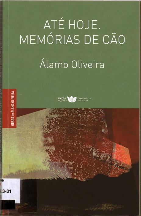 Até hoje : memórias de cão / Álamo Oliveira ; pref. Francisco José Viegas. - 1.ª ed. - Lajes do Pico : Companhia das Ilhas, 2018. - 172, [4] p. ; 22 cm. - (Obras de Álamo Oliveira ; 4). - ISBN 978-989-8828-46-0