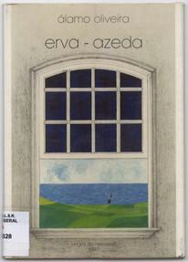 Erva-azeda / Álamo Oliveira. - Angra do Heroísmo : A. Oliveira, 1987. - 40, [2] p. ; 21 cm
