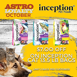Inception | $7.00 OFF Select Cat Dry Food Get $7.00 OFF inception Cat Dry Food 13.5lb Bags  Offer Good Through: Sunday October 31 2021