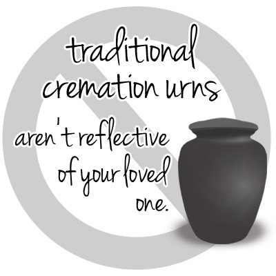 Traditional Urns aren't reflective of loved ones