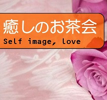 癒しのお茶会 ~セルフイメージを上げて、自己肯定感を高めよう!~ (東京目黒)