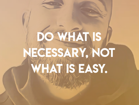Do What Is Necessary, Not What Is Easy.