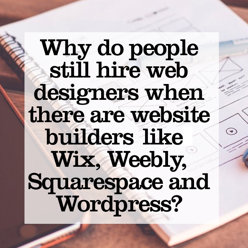 Why do people still hire web designers when there are website builders out there such as Wix, Squarespace and Wordpress?