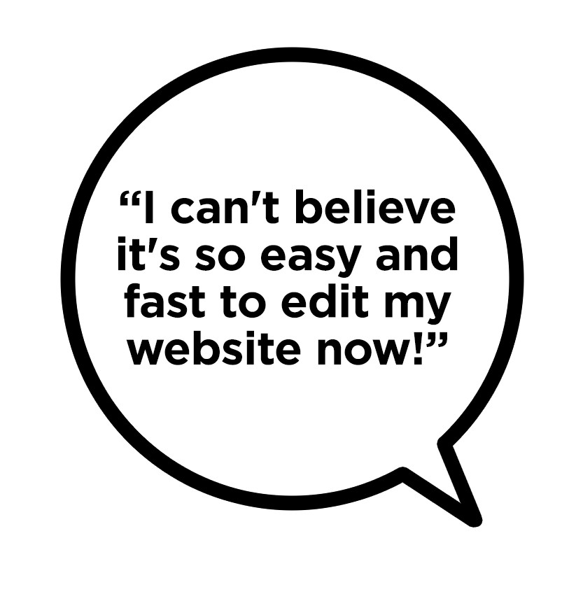"""""""I can't believe it's so easy and fast to edit my site now!"""""""