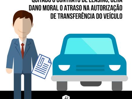 Quitado o contrato de leasing, gera dano moral o atraso na autorização de transferência do veículo