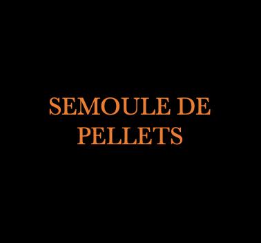 SEMOULE DE PELLETS
