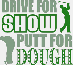 Drive for show, putt for dough