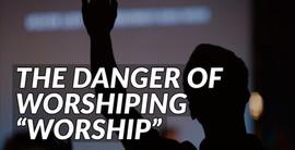 """The Danger of Worshiping """"Worship"""""""