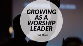 Growing as a Worship Leader - Part Three