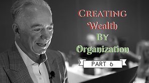 Creating Wealth By Organization - Pt 6.png