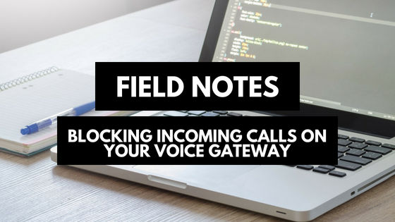 Field Notes: Blocking Incoming Calls on Your Voice Gateway