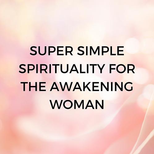 SUPER SIMPLE SPIRITUALITY FOR THE AWAKENING WOMAN