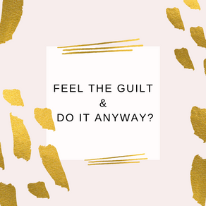 Feel the Guilt & Do It Anyway?