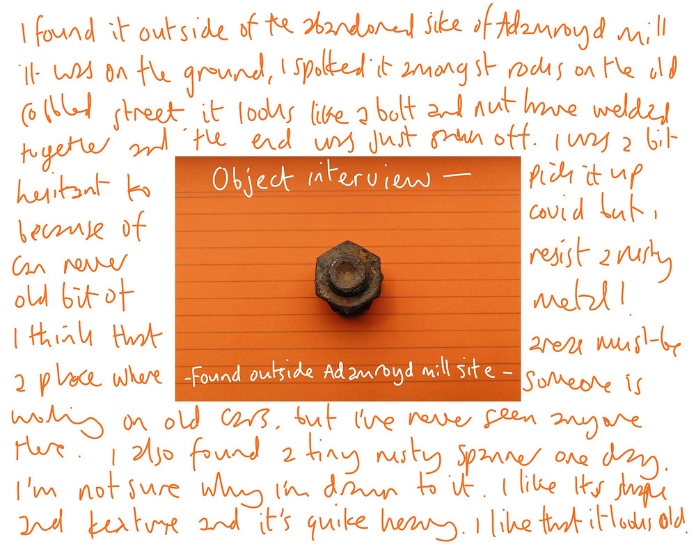 In the centre an image of orange index card with rusty piece of metal in the centre that looks like a bolt. On the orange card are the words, object interview and at the bottom of it - found outside Adam road Mill site- there's orange text on a white background that reads... Text reads I found it outside of the abandoned site of Adam Road Mill. It was on the ground, I spotted it amongst the rocks on the old cobbled street. It looks like a bolt and nut have welded together  and the end was just sawn off. I was a bit hesitant  to pick it up because of cover but I can never resist a rusty old bit of metal!I think that area must be a place where someone is working on 9ld cars but I've  never seem anyone there. I also found a tiny rusty spanner one day. I'm  not sure why I'm  drawn to it. I like its shape and texture and it's quite heavy. I like that it looks old.