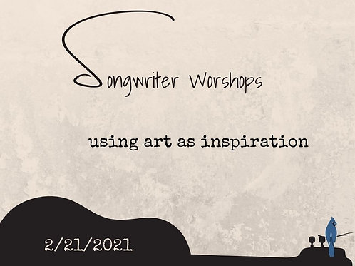 Songwriting Workshop: 2/21/ 21 - Using Art As Inspiration