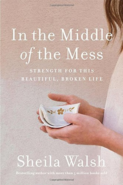 IN THE MIDDLE OF THE MESS: STRENGTH FOR THIS BEAUTIFUL, BROKEN LIFE Book