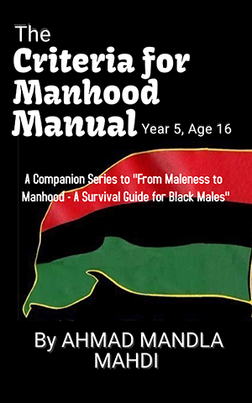 """""""The Criteria for Manhood Manual"""" Years 1-5, Ages 12-16, helps Black boys transition from boyhood to manhood. It offers practical basic skills traning every Black boy should know if he is to be a responsible and productive young man."""