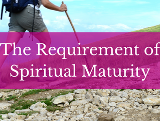 The Requirement of Spiritual Maturity