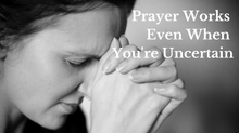 Prayer Works Even When You're Uncertain