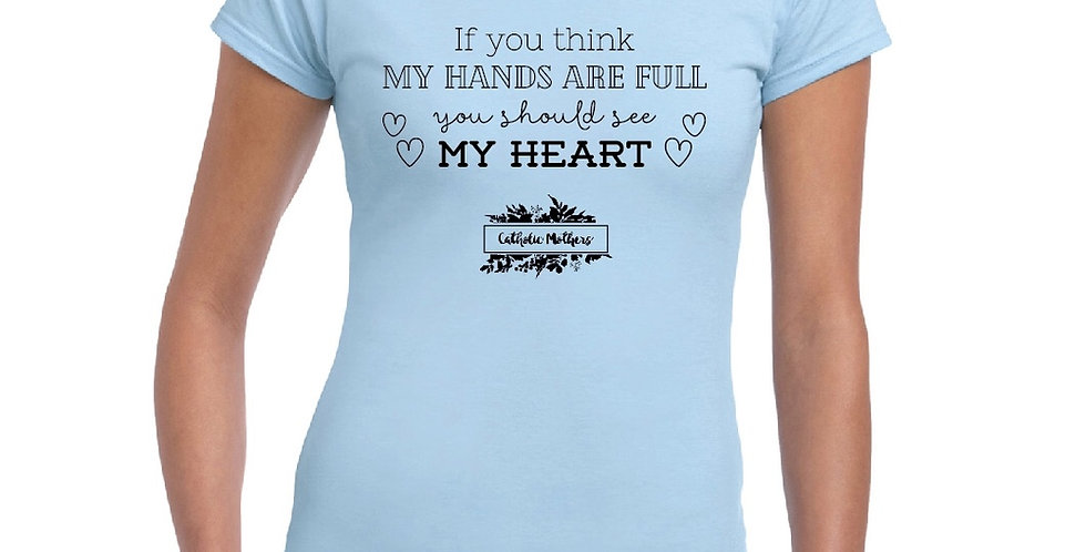 """If you think my hands are full you should see my heart"" T-Shirt"