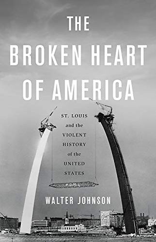 The Broken Heart of America: St. Louis and the Violent History of the United Sta