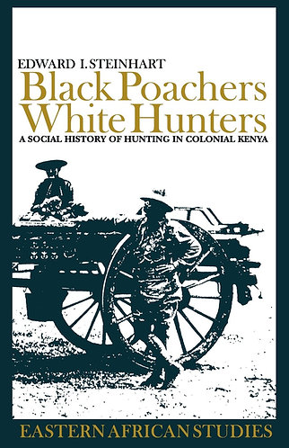 Black Poachers, White Hunters: A Social History of Hunting in Colonial Kenya