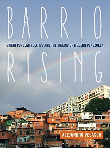 Barrio Rising: Urban Popular Politics and the Making of Modern Venezuela