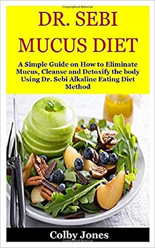 DR. SEBI MUCUS DIET: A Simple Guide on How to Eliminate Mucus, Cleanse and Detox