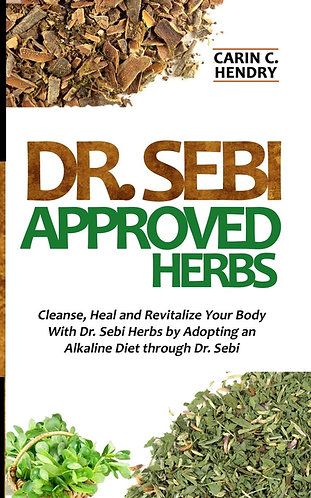 Dr. Sebi Approved Herbs: Cleanse, Heal and Revitalize Your Body With Dr. Sebi