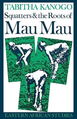 Squatters and the Roots of Mau Mau, 1905-1963