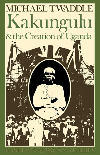 Kakungulu & Creation of Uganda: 1868-1928