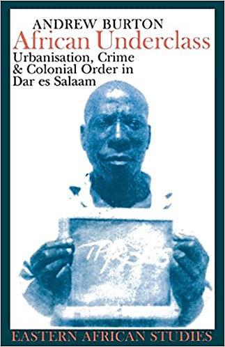 African Underclass: Urbanization Crime & Colonial Order in Dar Es Salaam 1919-61