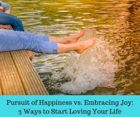Pursuit of Happiness vs. Embracing Joy - 3 Ways to Start Loving Life