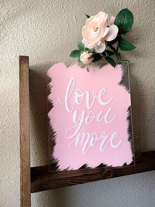 Love You More Acrylic Sign