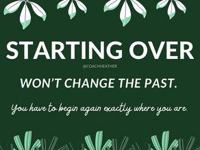 Starting Over Won't Change The Past.