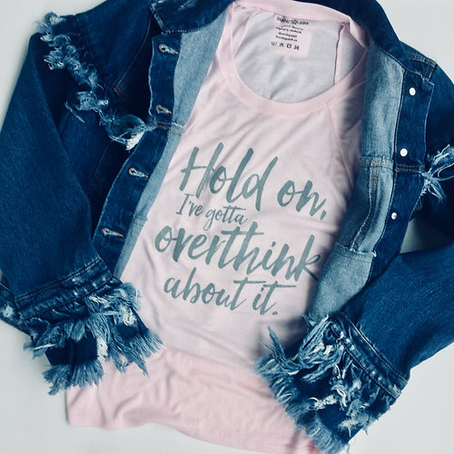 Hold On, I`ve Gotta Overthink About It T-Shirt