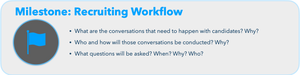 Milestones: Recruiting Workflow  What are the conversations that need to happen with candidates? Why? Who and how will those conversations be conducted? Why? What questions will be asked? When? Why? Who?