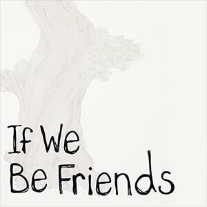 If We Be Friends