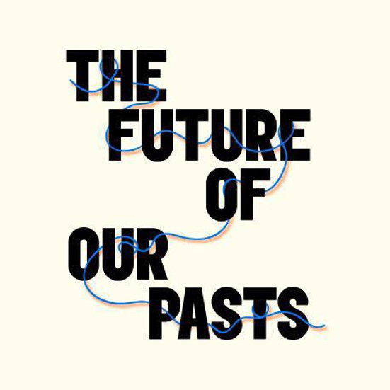 The Future of Our Pasts