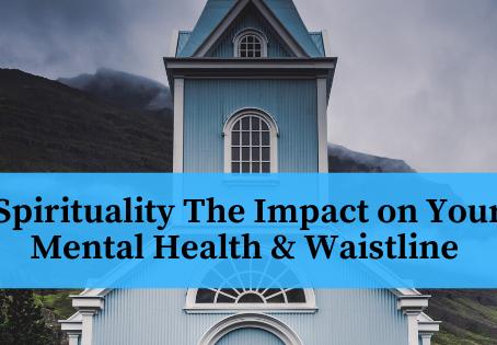 Spirituality The Impact on Your Mental Health & Waistline