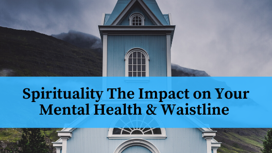Spirituality The Impact on Your Mental Health & Waistline