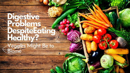 Digestive Problems Despite Eating Healthy? Veggies Might Be to Blame