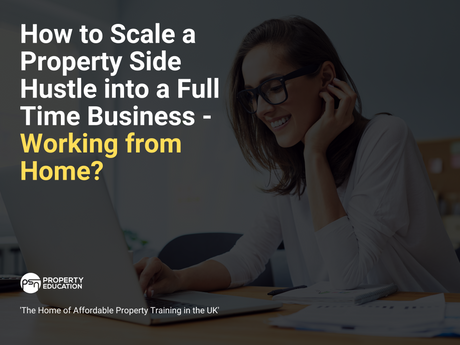 How to Scale a Property Side Hustle into a Full Time Business - Working from Home?